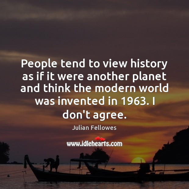 People tend to view history as if it were another planet and Julian Fellowes Picture Quote