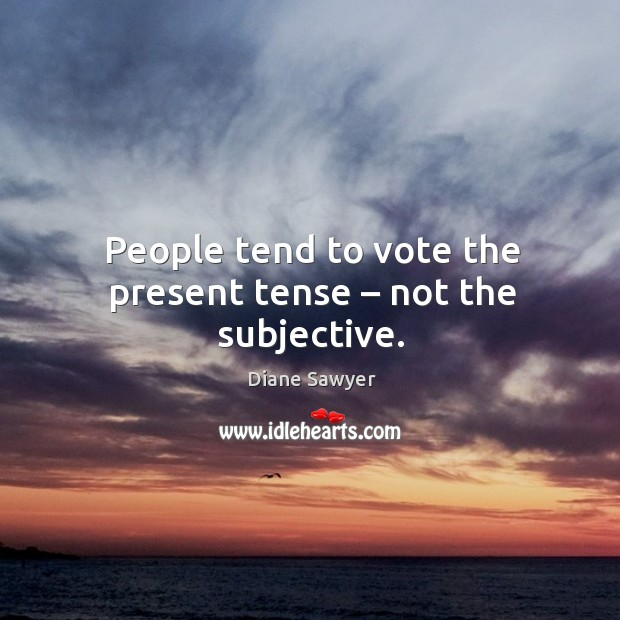 People tend to vote the present tense – not the subjective. Diane Sawyer Picture Quote