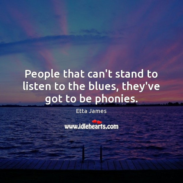 People that can't stand to listen to the blues, they've got to be phonies. Image