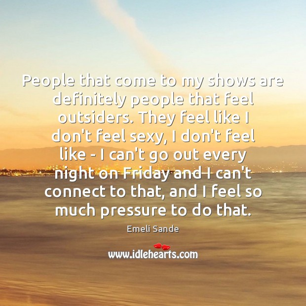 People that come to my shows are definitely people that feel outsiders. Emeli Sande Picture Quote