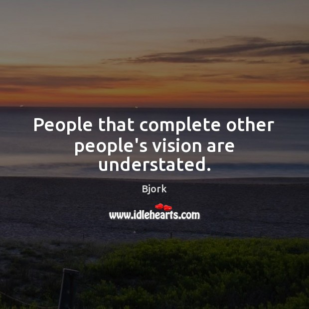 People that complete other people's vision are understated. Image