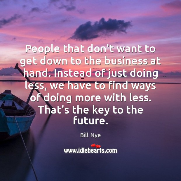 People that don't want to get down to the business at hand. Bill Nye Picture Quote