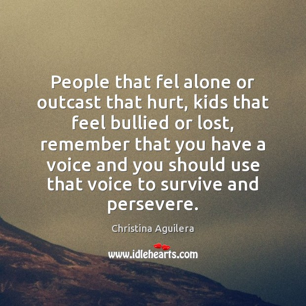 People that fel alone or outcast that hurt, kids that feel bullied Christina Aguilera Picture Quote