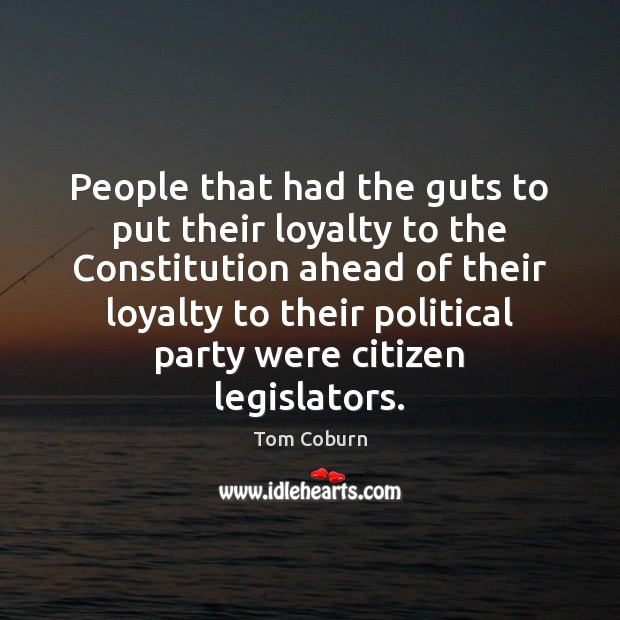 People that had the guts to put their loyalty to the Constitution Tom Coburn Picture Quote