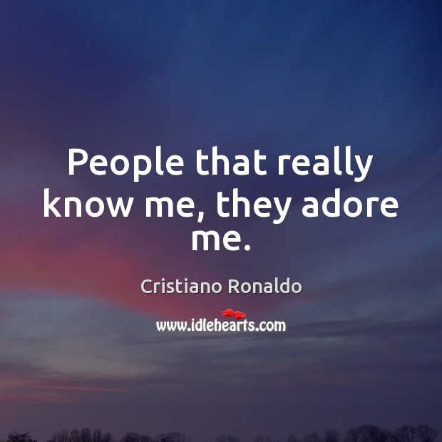 People that really know me, they adore me. Image