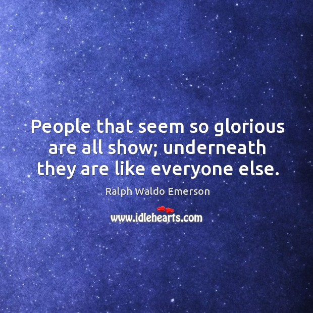 People that seem so glorious are all show; underneath they are like everyone else. Image