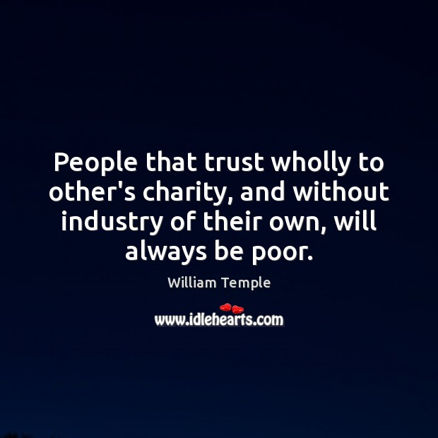 People that trust wholly to other's charity, and without industry of their William Temple Picture Quote