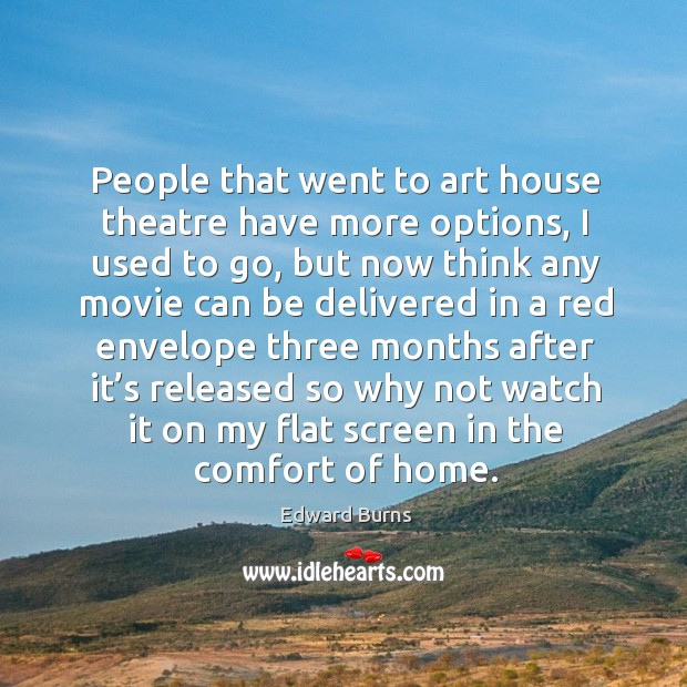 People that went to art house theatre have more options, I used to go, but now think any movie Edward Burns Picture Quote