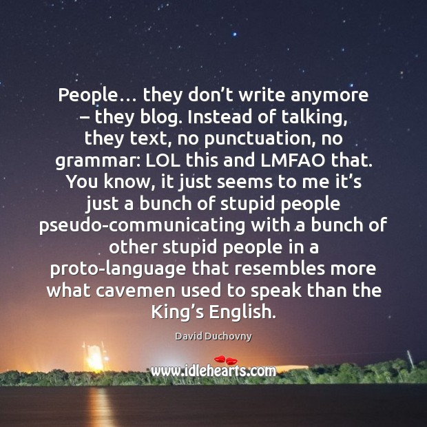 People… they don't write anymore – they blog. Instead of talking, they David Duchovny Picture Quote