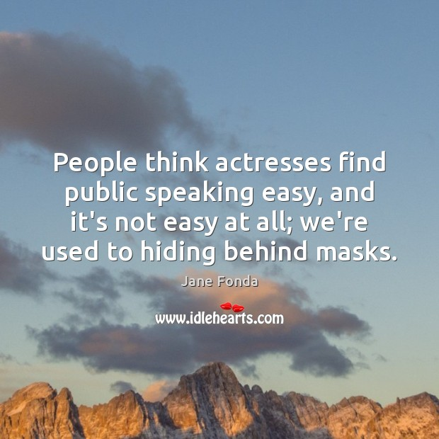 People think actresses find public speaking easy, and it's not easy at Jane Fonda Picture Quote
