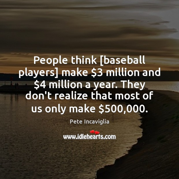 Image, People think [baseball players] make $3 million and $4 million a year. They don't