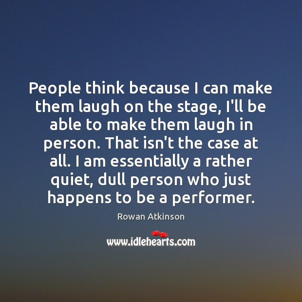 People think because I can make them laugh on the stage, I'll Image
