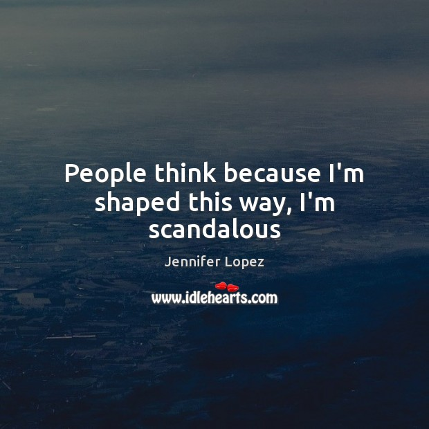 People think because I'm shaped this way, I'm scandalous Jennifer Lopez Picture Quote
