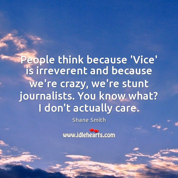 People think because 'Vice' is irreverent and because we're crazy, we're stunt Image
