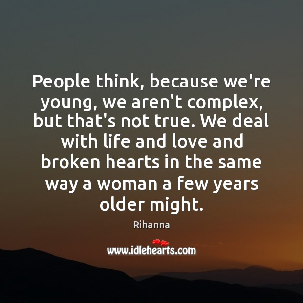 People think, because we're young, we aren't complex, but that's not true. Image