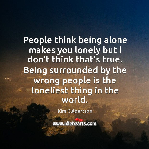 People think being alone makes you lonely but I don't think that's true. Image