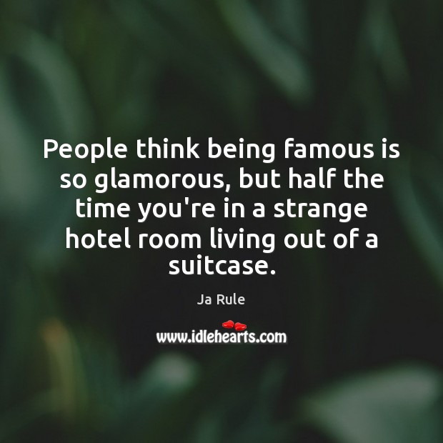 People think being famous is so glamorous, but half the time you're Ja Rule Picture Quote