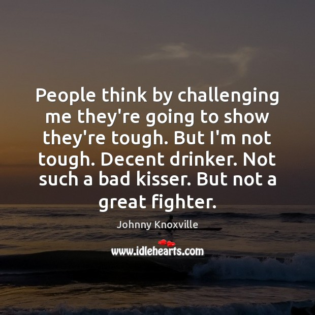 Image, People think by challenging me they're going to show they're tough. But