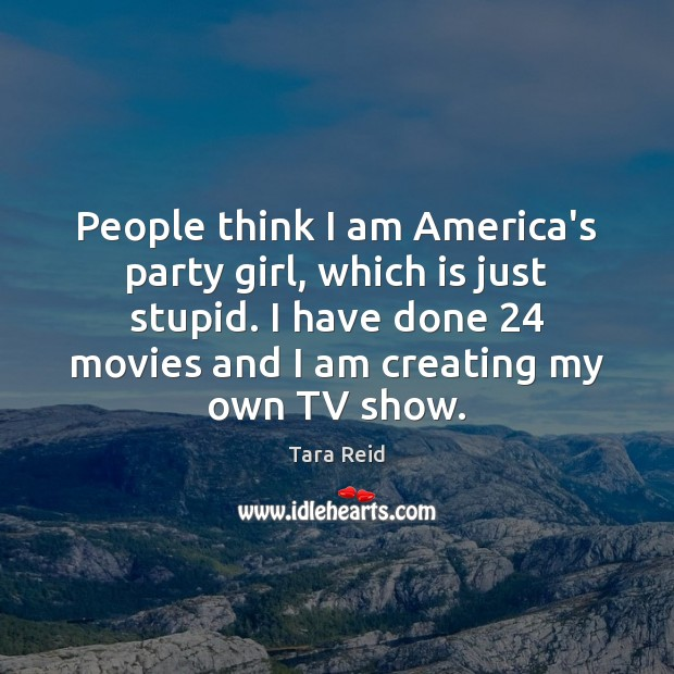 People think I am America's party girl, which is just stupid. I Image