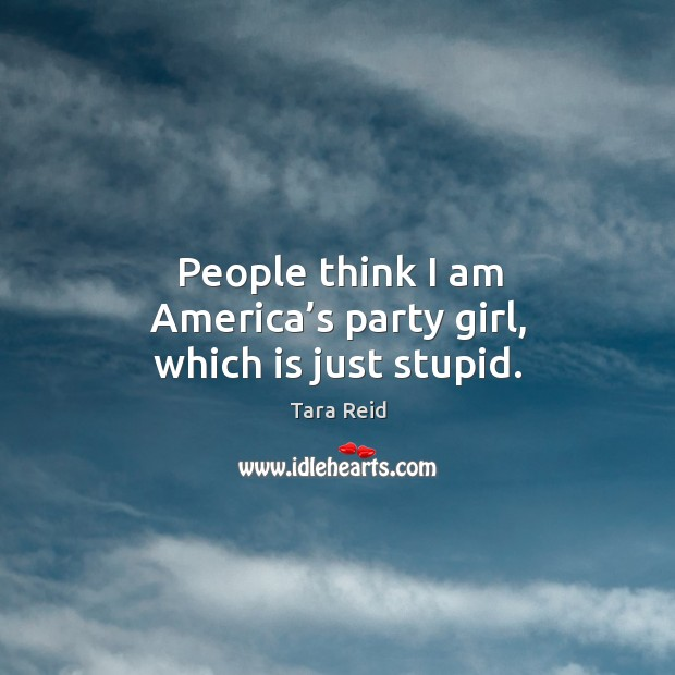 People think I am america's party girl, which is just stupid. Image
