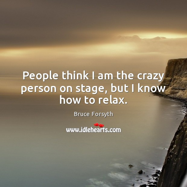 People think I am the crazy person on stage, but I know how to relax. Image