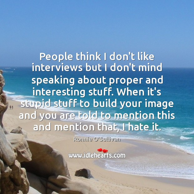 People think I don't like interviews but I don't mind speaking about Image