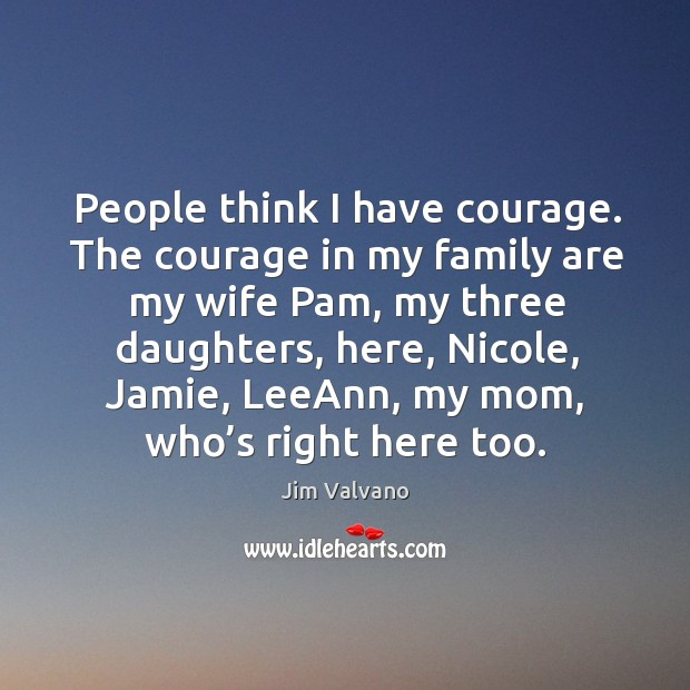 Image, People think I have courage. The courage in my family are my wife pam, my three daughters