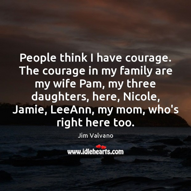 Image, People think I have courage. The courage in my family are my