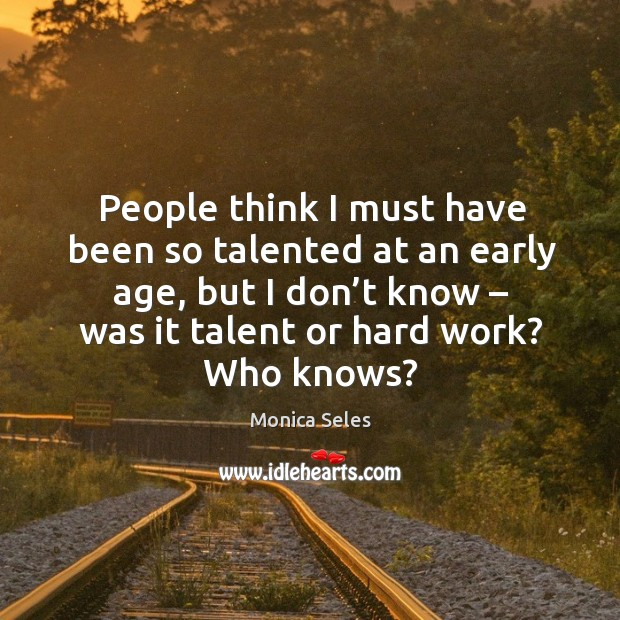 People think I must have been so talented at an early age, but I don't know – was it talent or hard work? who knows? Image