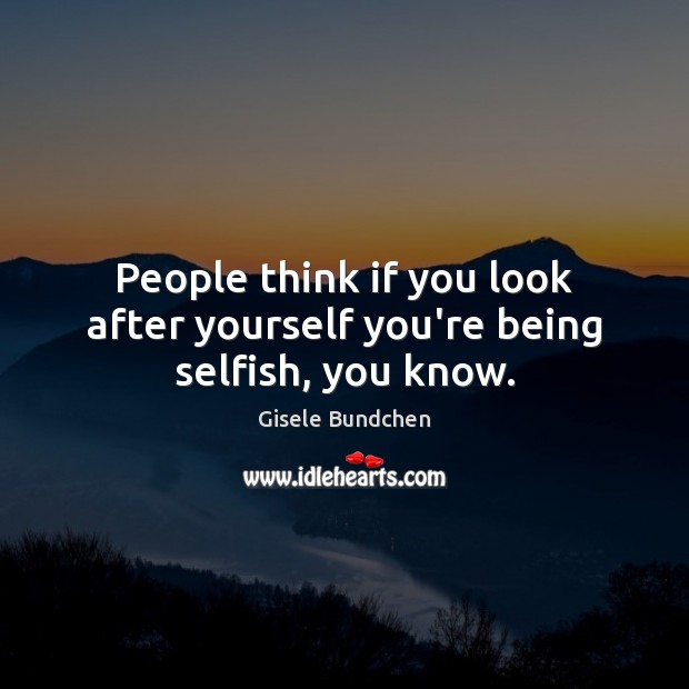 Image, People think if you look after yourself you're being selfish, you know.