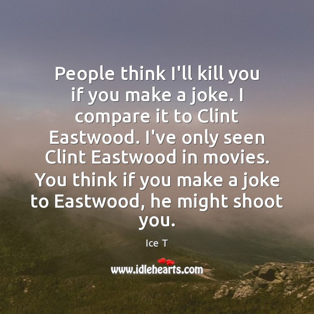 People think I'll kill you if you make a joke. I compare Ice T Picture Quote