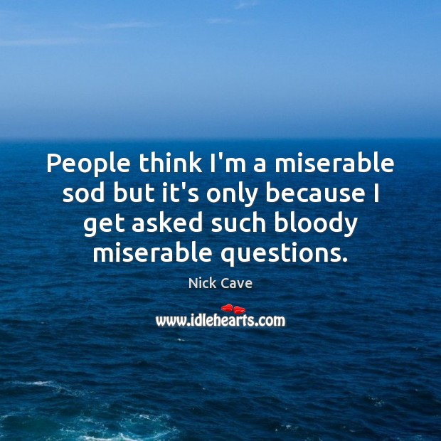 Image, People think I'm a miserable sod but it's only because I get