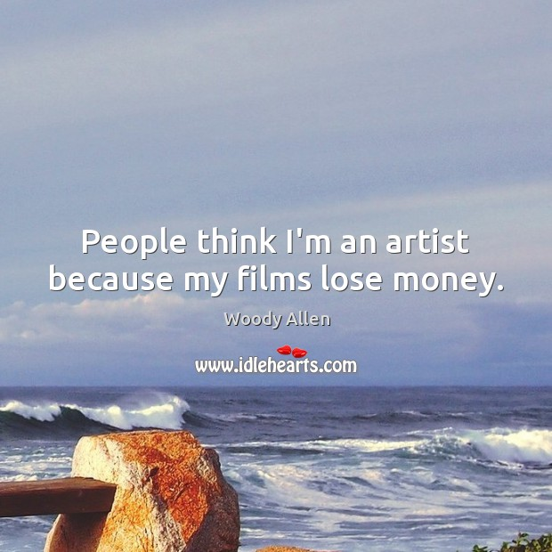 People think I'm an artist because my films lose money. Image