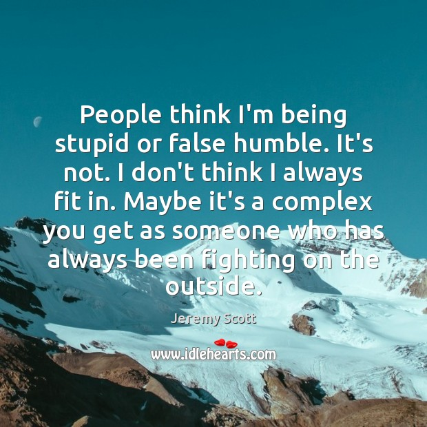 People think I'm being stupid or false humble. It's not. I don't Jeremy Scott Picture Quote