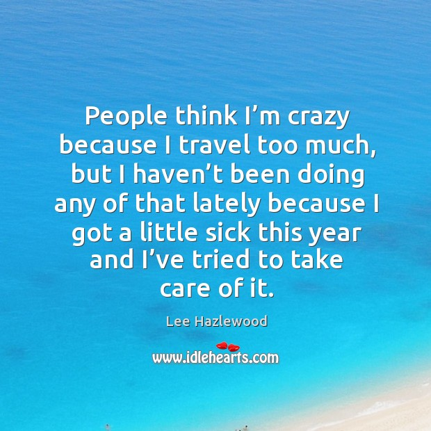 People think I'm crazy because I travel too much, but I haven't been Lee Hazlewood Picture Quote