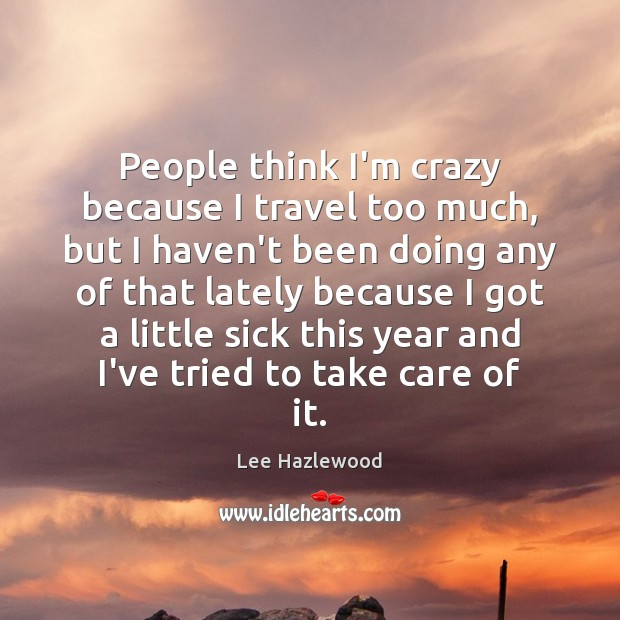 People think I'm crazy because I travel too much, but I haven't Lee Hazlewood Picture Quote