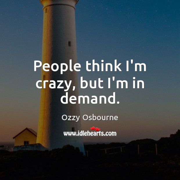People think I'm crazy, but I'm in demand. Image