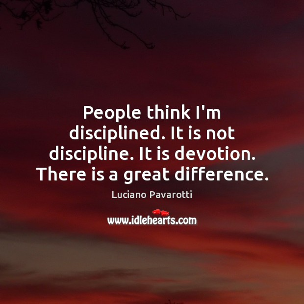 People think I'm disciplined. It is not discipline. It is devotion. There Luciano Pavarotti Picture Quote