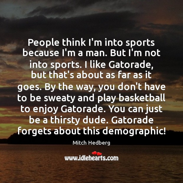 People think I'm into sports because I'm a man. But I'm not Mitch Hedberg Picture Quote