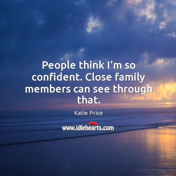 People think I'm so confident. Close family members can see through that. Katie Price Picture Quote