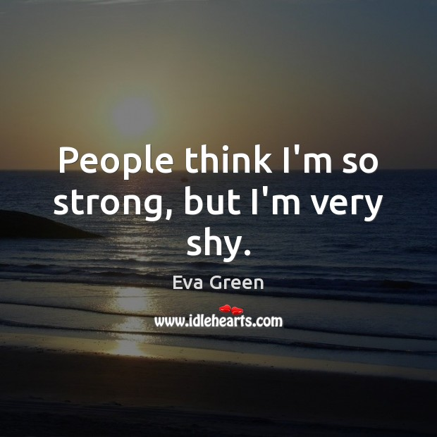 People think I'm so strong, but I'm very shy. Eva Green Picture Quote