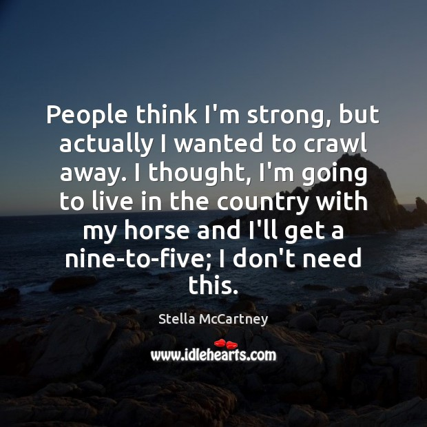 People think I'm strong, but actually I wanted to crawl away. I Stella McCartney Picture Quote