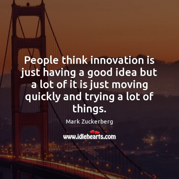 People think innovation is just having a good idea but a lot Innovation Quotes Image
