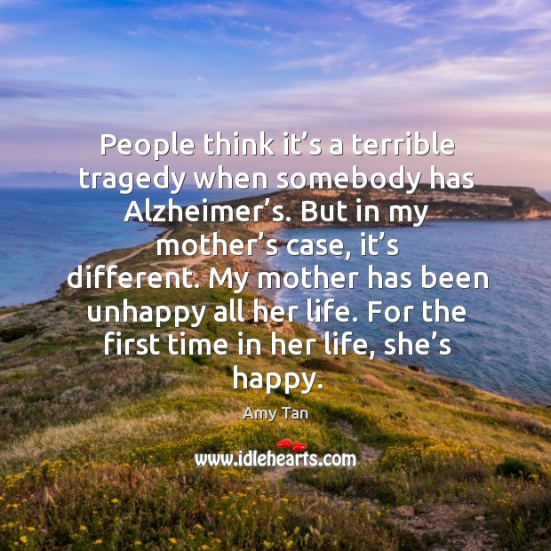 People think it's a terrible tragedy when somebody has alzheimer's. Image