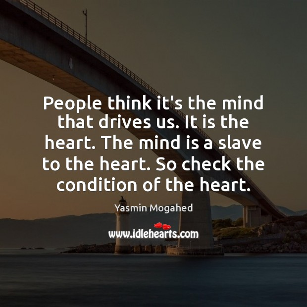 Image, People think it's the mind that drives us. It is the heart.