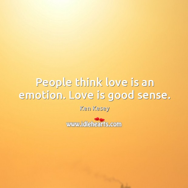 People think love is an emotion. Love is good sense. Image