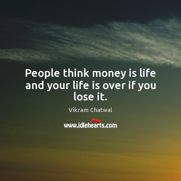 People think money is life and your life is over if you lose it. Image