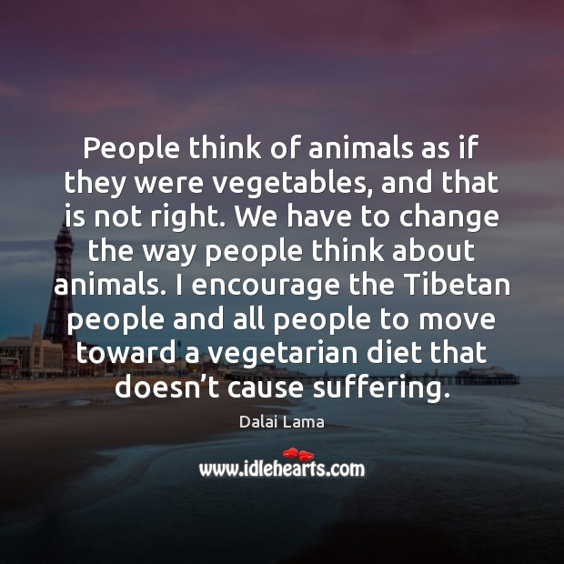 People think of animals as if they were vegetables, and that is Dalai Lama Picture Quote