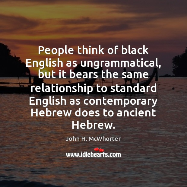 People think of black English as ungrammatical, but it bears the same Image