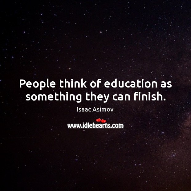 Image, People think of education as something they can finish.